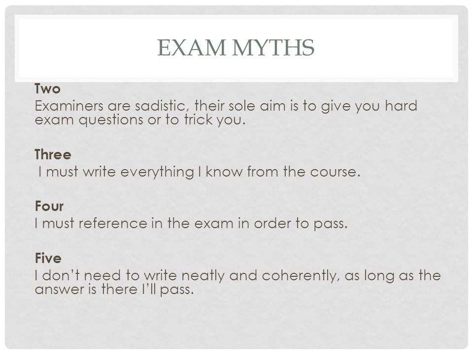 EXAM MYTHS Two Examiners are sadistic, their sole aim is to give you hard exam questions or to trick you.