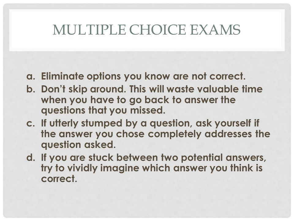 MULTIPLE CHOICE EXAMS a.Eliminate options you know are not correct.