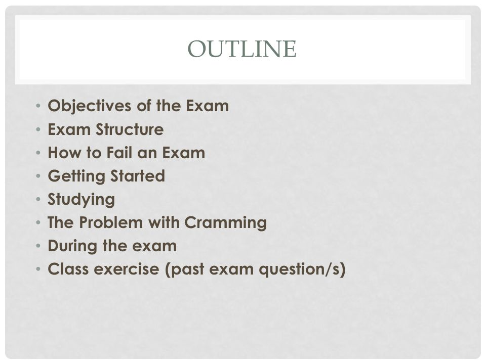 OUTLINE Objectives of the Exam Exam Structure How to Fail an Exam Getting Started Studying The Problem with Cramming During the exam Class exercise (past exam question/s)