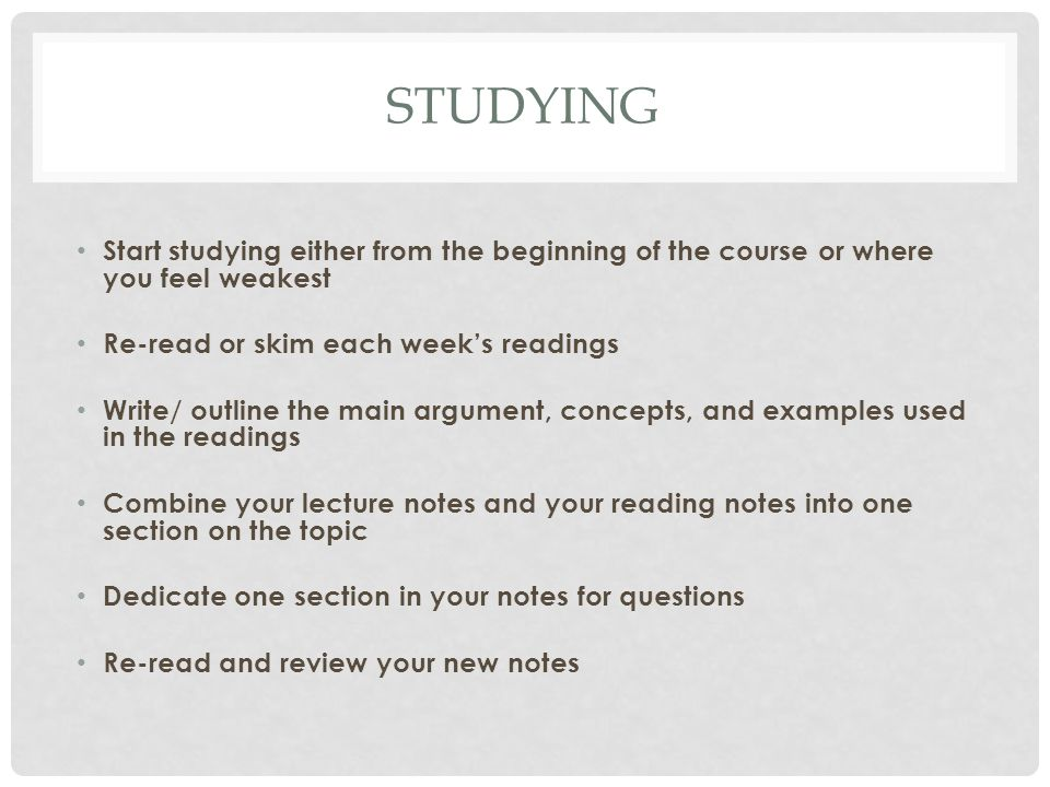 STUDYING Start studying either from the beginning of the course or where you feel weakest Re-read or skim each week's readings Write/ outline the main