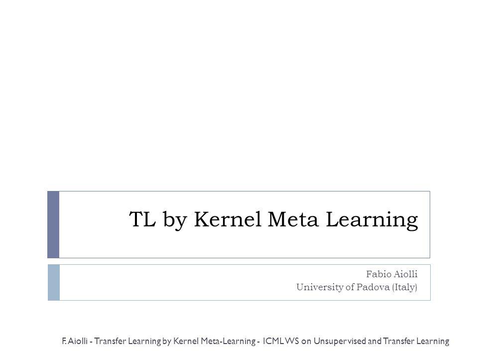 TL by Kernel Meta Learning Fabio Aiolli University of Padova (Italy) F. Aiolli - Transfer Learning by Kernel Meta-Learning - ICML WS on Unsupervised a