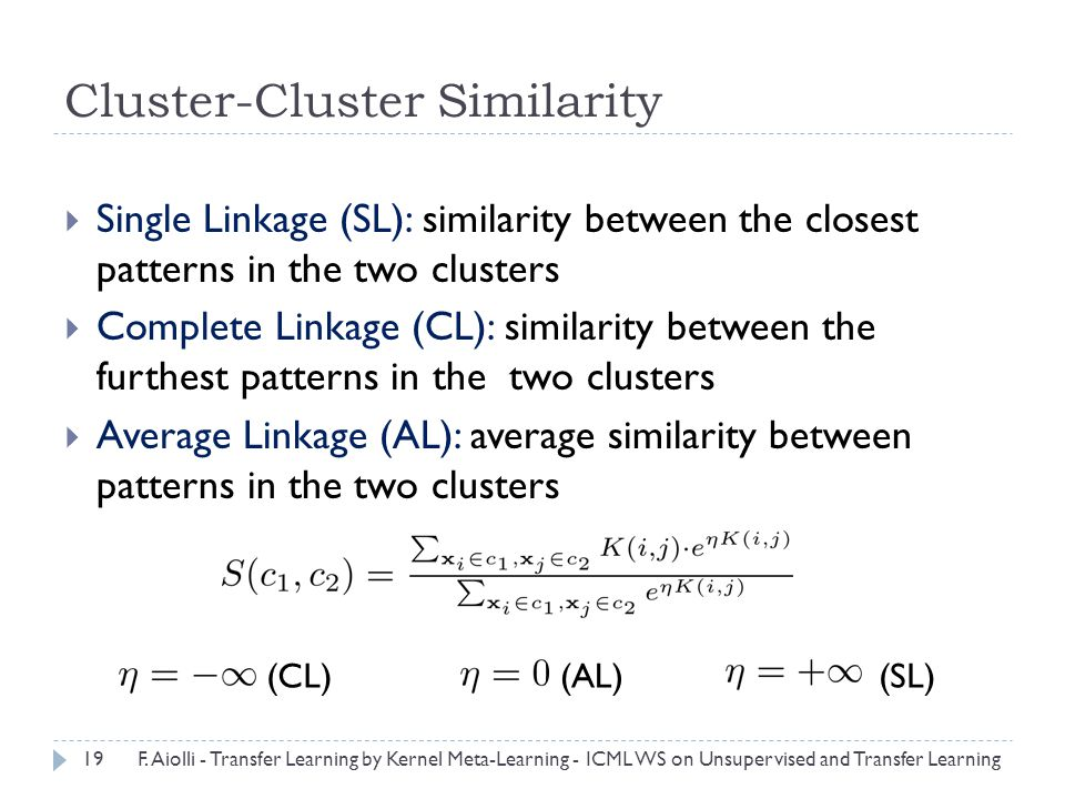 Cluster-Cluster Similarity  Single Linkage (SL): similarity between the closest patterns in the two clusters  Complete Linkage (CL): similarity between the furthest patterns in the two clusters  Average Linkage (AL): average similarity between patterns in the two clusters (AL)(CL)(SL) 19F.