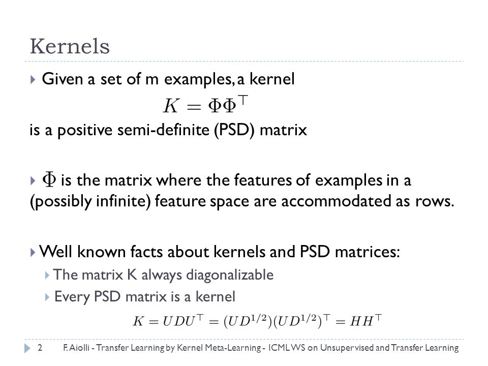 Kernels  Given a set of m examples, a kernel is a positive semi-definite (PSD) matrix  is the matrix where the features of examples in a (possibly infinite) feature space are accommodated as rows.