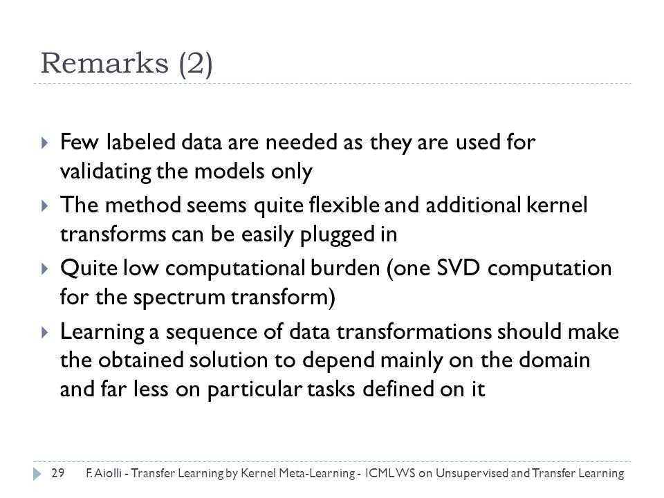 Remarks (2)  Few labeled data are needed as they are used for validating the models only  The method seems quite flexible and additional kernel transforms can be easily plugged in  Quite low computational burden (one SVD computation for the spectrum transform)  Learning a sequence of data transformations should make the obtained solution to depend mainly on the domain and far less on particular tasks defined on it 29F.