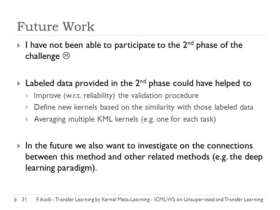 Future Work  I have not been able to participate to the 2 nd phase of the challenge   Labeled data provided in the 2 nd phase could have helped to  Improve (w.r.t.