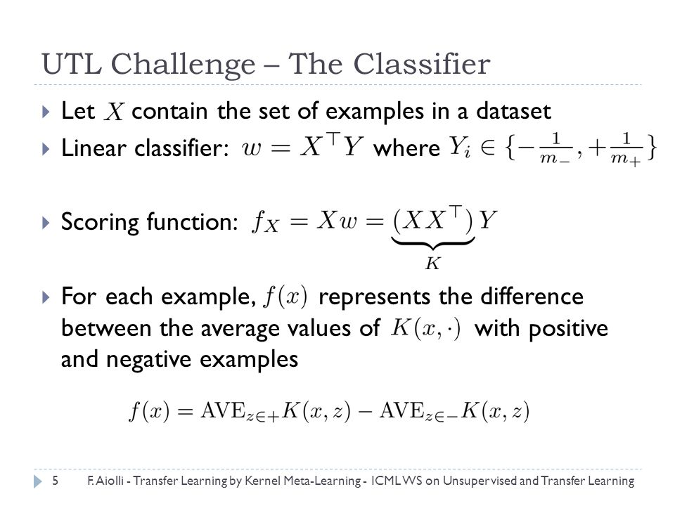 UTL Challenge – The Classifier  Let contain the set of examples in a dataset  Linear classifier: where  Scoring function:  For each example, represents the difference between the average values of with positive and negative examples 5F.