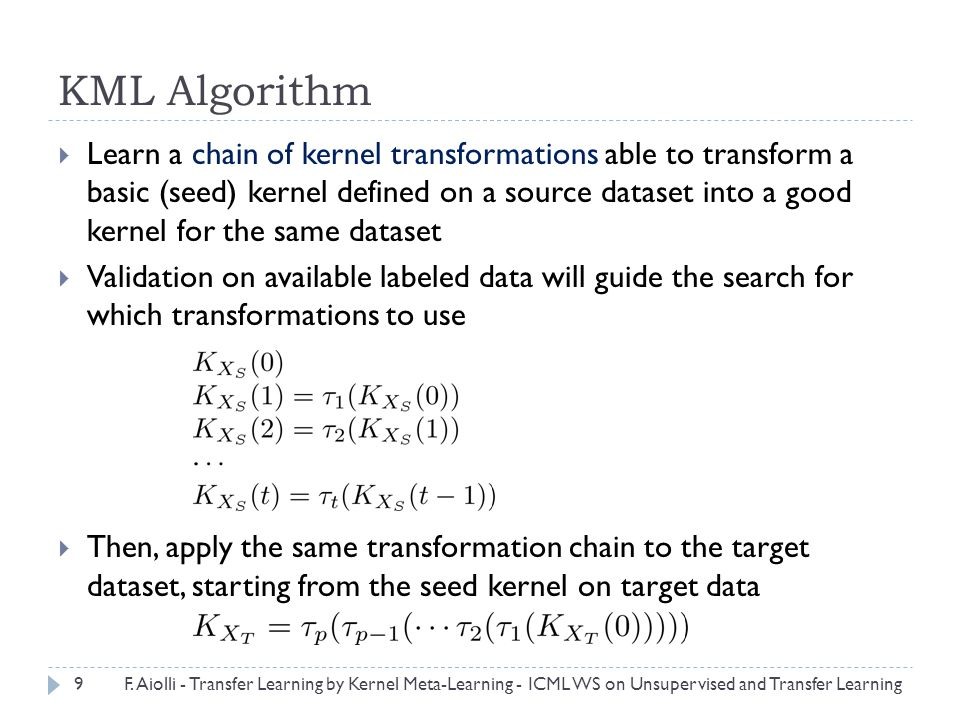 KML Algorithm  Learn a chain of kernel transformations able to transform a basic (seed) kernel defined on a source dataset into a good kernel for the same dataset  Validation on available labeled data will guide the search for which transformations to use  Then, apply the same transformation chain to the target dataset, starting from the seed kernel on target data 9F.