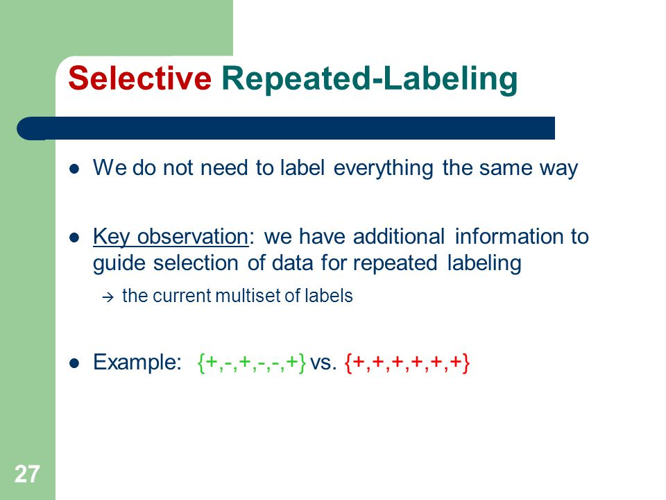 27 Selective Repeated-Labeling We do not need to label everything the same way Key observation: we have additional information to guide selection of data for repeated labeling  the current multiset of labels Example: {+,-,+,-,-,+} vs.