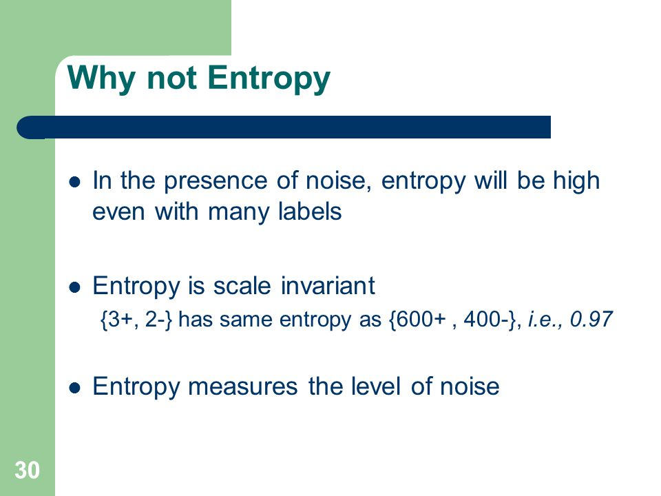 Why not Entropy In the presence of noise, entropy will be high even with many labels Entropy is scale invariant {3+, 2-} has same entropy as {600+, 400-}, i.e., 0.97 Entropy measures the level of noise 30