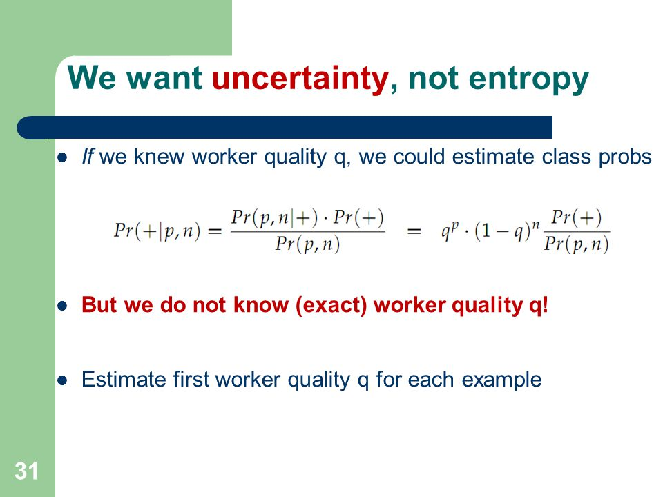 31 We want uncertainty, not entropy If we knew worker quality q, we could estimate class probs But we do not know (exact) worker quality q.