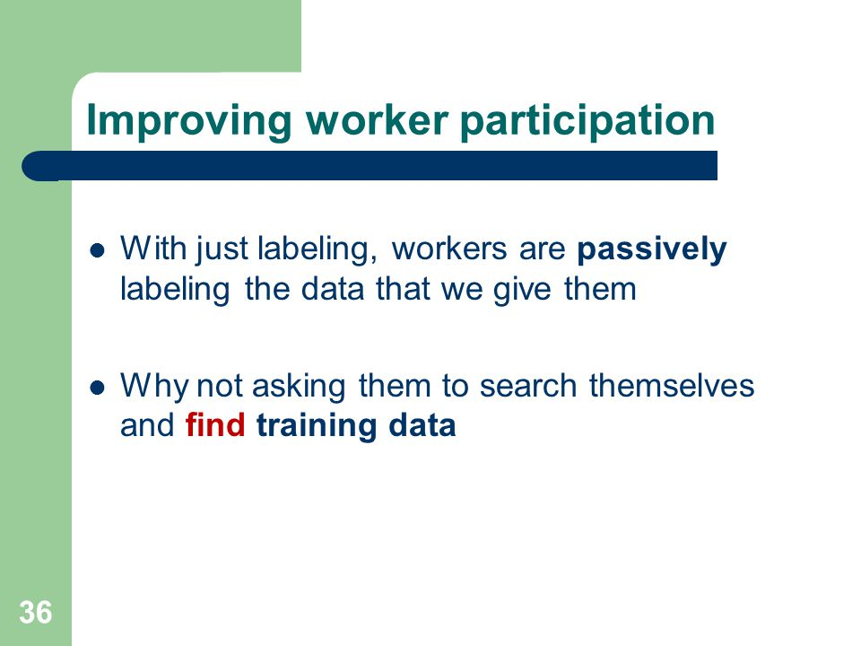 Improving worker participation With just labeling, workers are passively labeling the data that we give them Why not asking them to search themselves and find training data 36