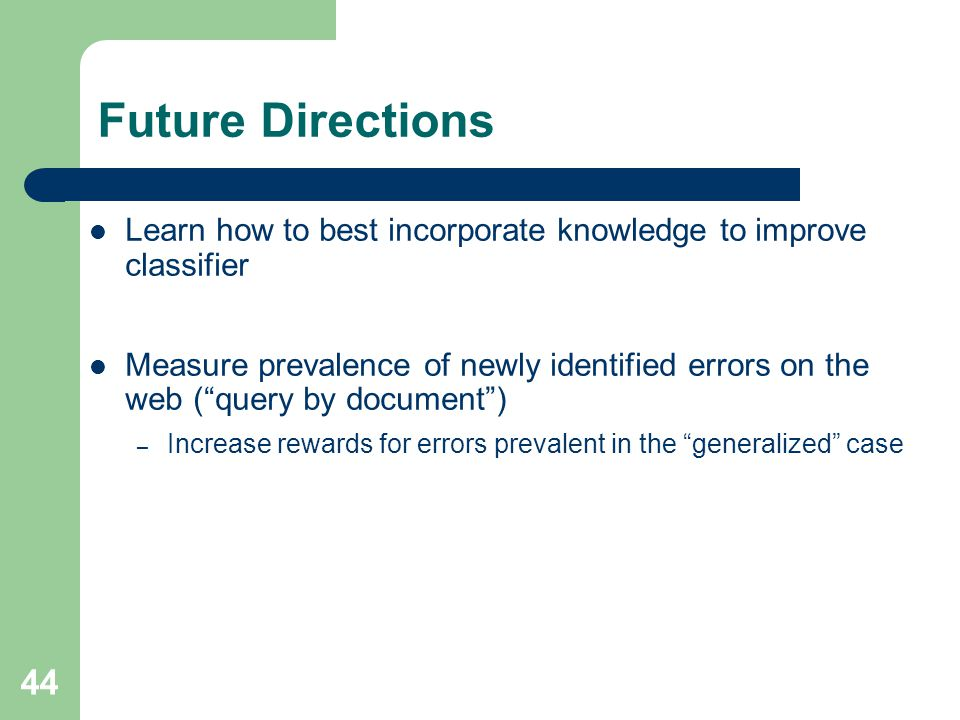 44 Future Directions Learn how to best incorporate knowledge to improve classifier Measure prevalence of newly identified errors on the web ( query by document ) – Increase rewards for errors prevalent in the generalized case