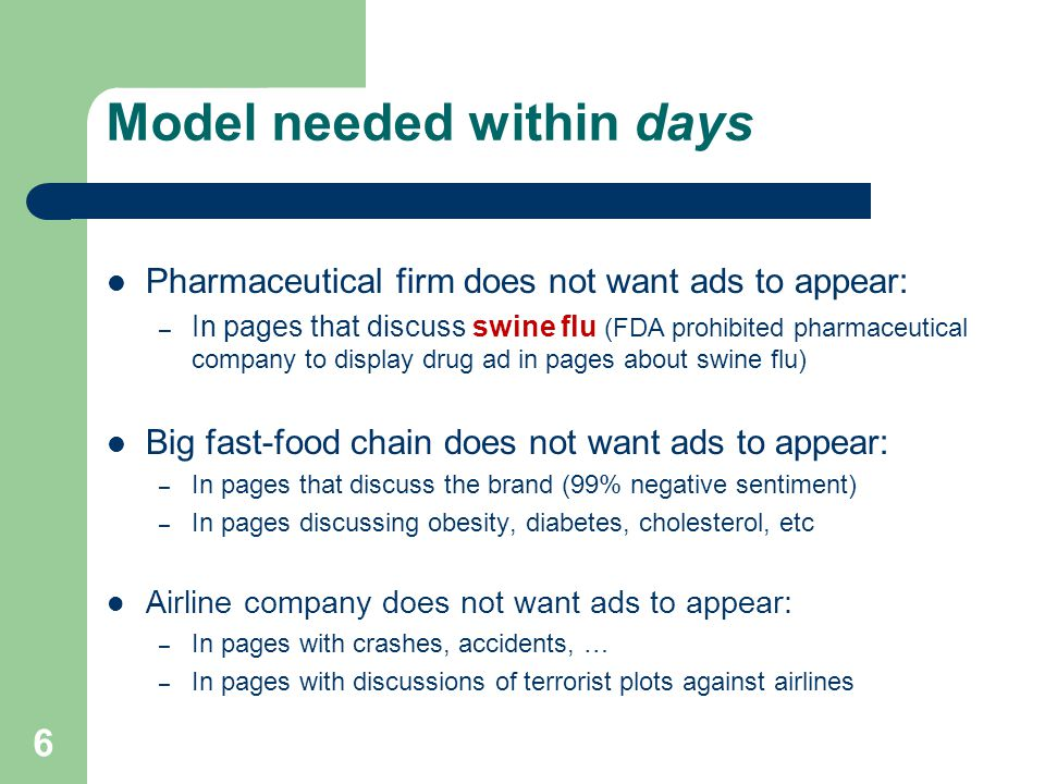 Model needed within days Pharmaceutical firm does not want ads to appear: – In pages that discuss swine flu (FDA prohibited pharmaceutical company to display drug ad in pages about swine flu) Big fast-food chain does not want ads to appear: – In pages that discuss the brand (99% negative sentiment) – In pages discussing obesity, diabetes, cholesterol, etc Airline company does not want ads to appear: – In pages with crashes, accidents, … – In pages with discussions of terrorist plots against airlines 6