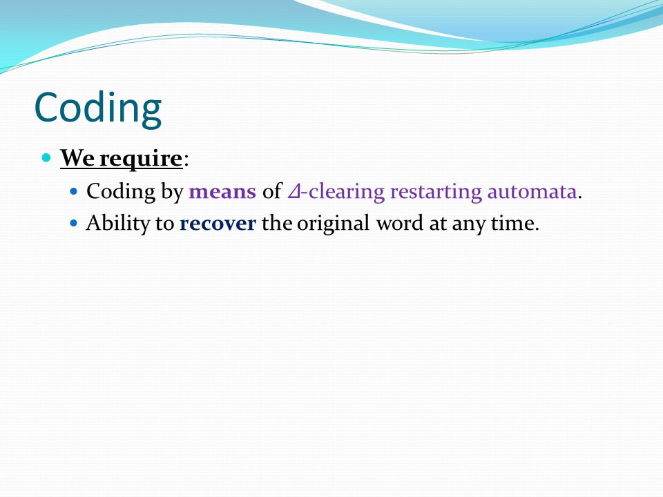 Coding We require: Coding by means of Δ -clearing restarting automata. Ability to recover the original word at any time.