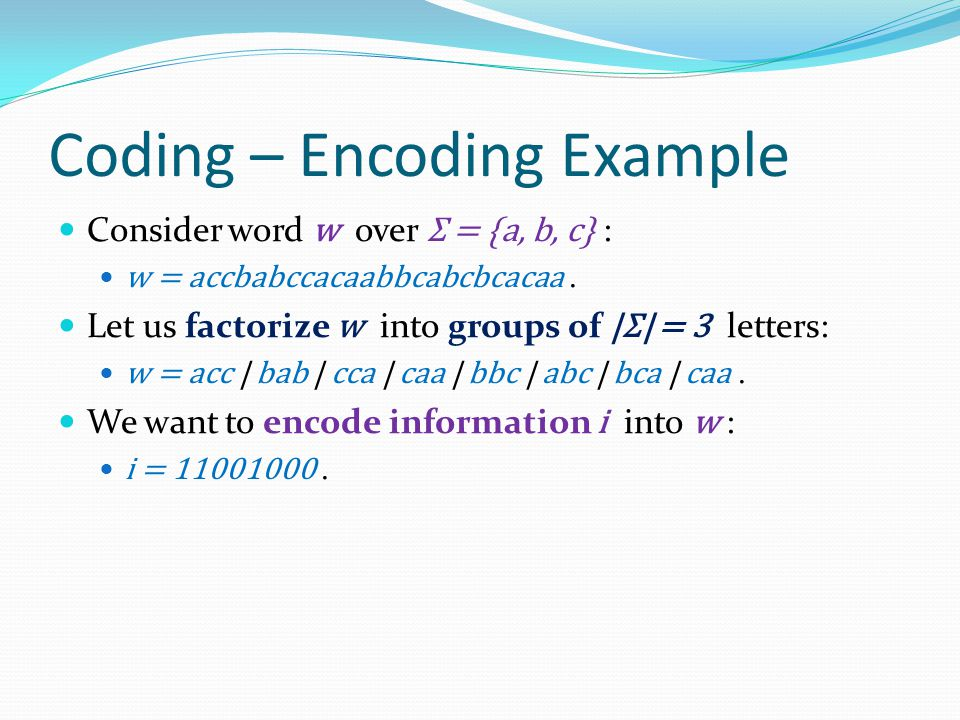 Coding – Encoding Example Consider word w over Σ = {a, b, c} : w = accbabccacaabbcabcbcacaa. Let us factorize w into groups of |Σ| = 3 letters: w = ac