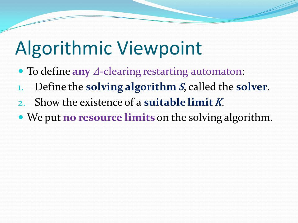 Algorithmic Viewpoint To define any Δ -clearing restarting automaton: 1. Define the solving algorithm S, called the solver. 2. Show the existence of a