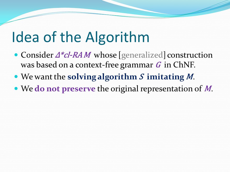Idea of the Algorithm Consider Δ*cl-RA M whose [generalized] construction was based on a context-free grammar G in ChNF.