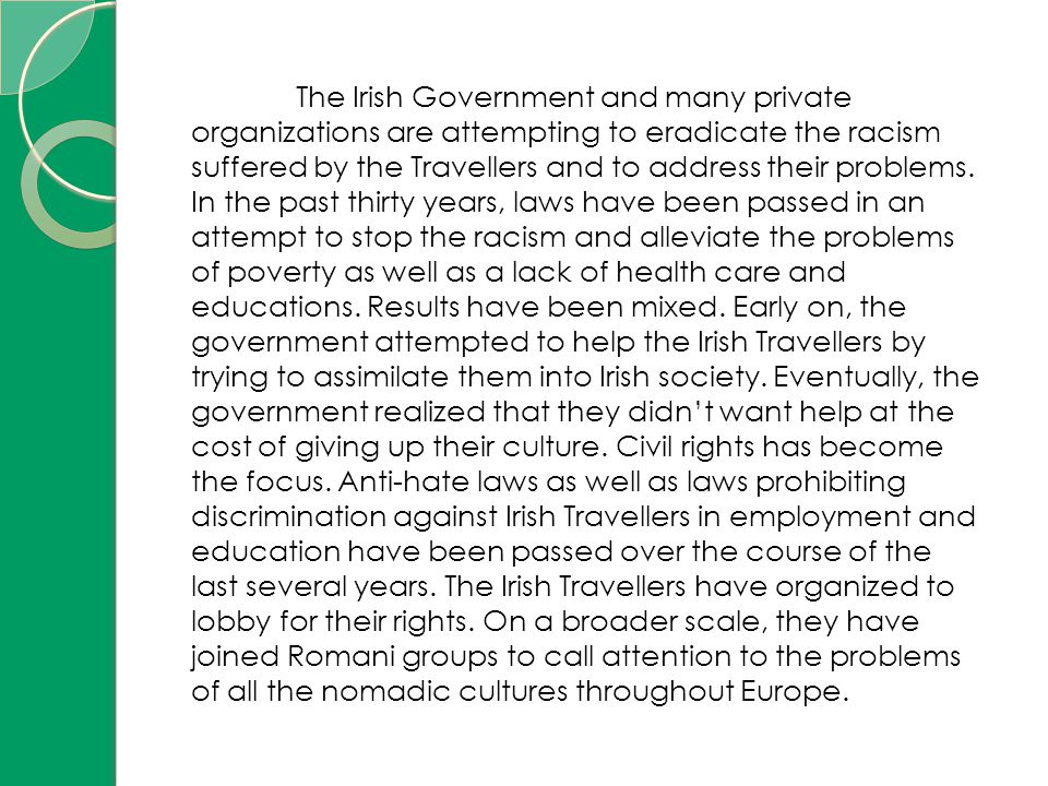 The Irish Government and many private organizations are attempting to eradicate the racism suffered by the Travellers and to address their problems.