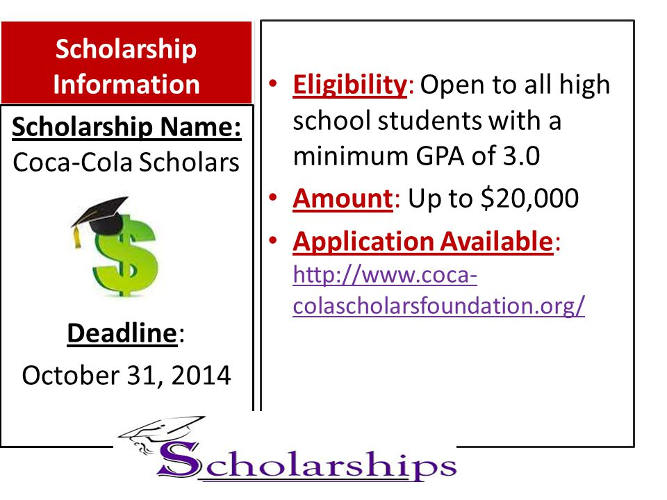 Scholarship Information Eligibility: Open to all high school students with a minimum GPA of 3.0 Amount: Up to $20,000 Application Available: http://www.coca- colascholarsfoundation.org/ http://www.coca- colascholarsfoundation.org/ Scholarship Name: Coca-Cola Scholars Deadline: October 31, 2014