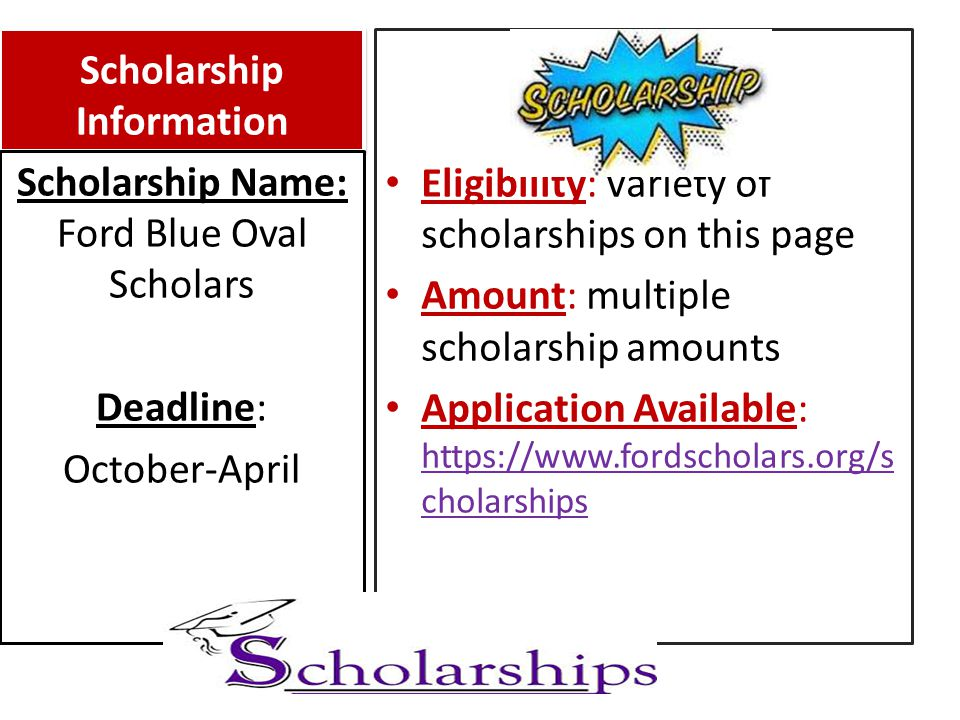 Scholarship Information Eligibility: Variety of scholarships on this page Amount: multiple scholarship amounts Application Available: https://www.fordscholars.org/s cholarships https://www.fordscholars.org/s cholarships Scholarship Name: Ford Blue Oval Scholars Deadline: October-April
