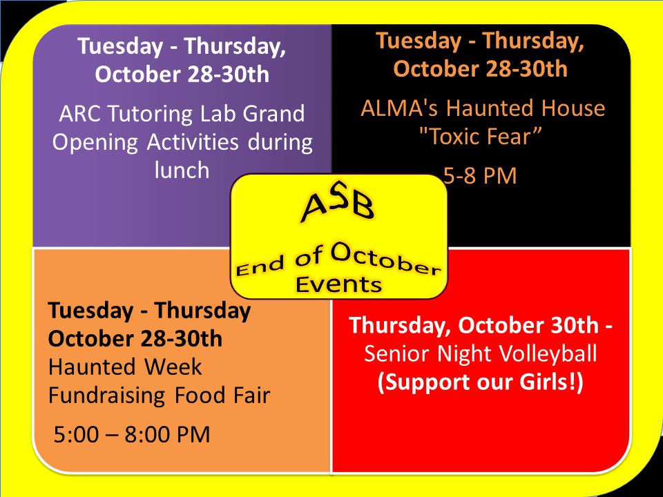Tuesday - Thursday, October 28-30th ARC Tutoring Lab Grand Opening Activities during lunch Tuesday - Thursday, October 28-30th ALMA s Haunted House Toxic Fear 5-8 PM Tuesday - Thursday October 28-30th Haunted Week Fundraising Food Fair 5:00 – 8:00 PM Thursday, October 30th - Senior Night Volleyball (Support our Girls!)