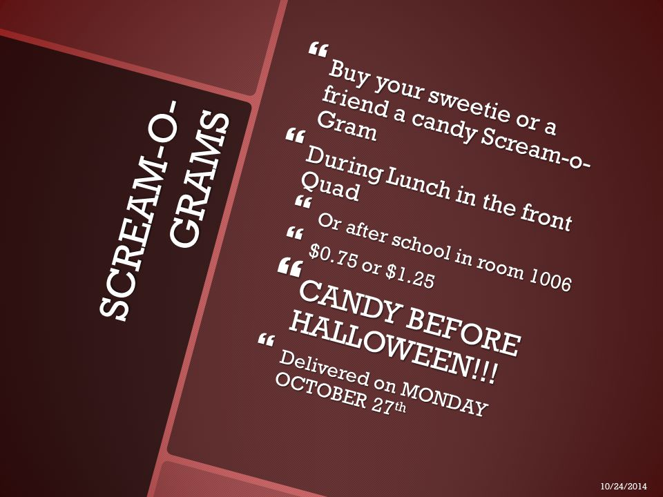 SCREAM-O- GRAMS  Buy your sweetie or a friend a candy Scream-o- Gram  During Lunch in the front Quad  Or after school in room 1006  $0.75 or $1.25  CANDY BEFORE HALLOWEEN!!.
