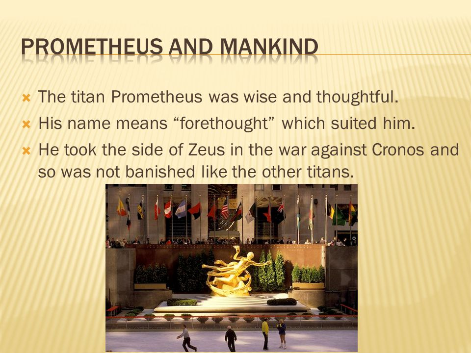 " The titan Prometheus was wise and thoughtful.  His name means ""forethought"" which suited him.  He took the side of Zeus in the war against Cronos"