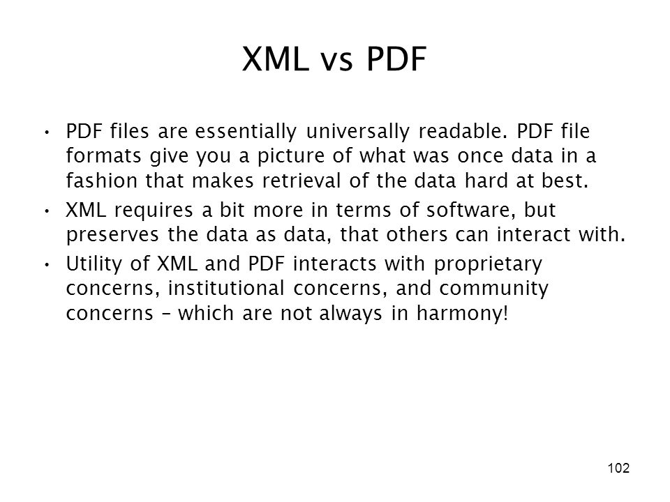 102 XML vs PDF PDF files are essentially universally readable.