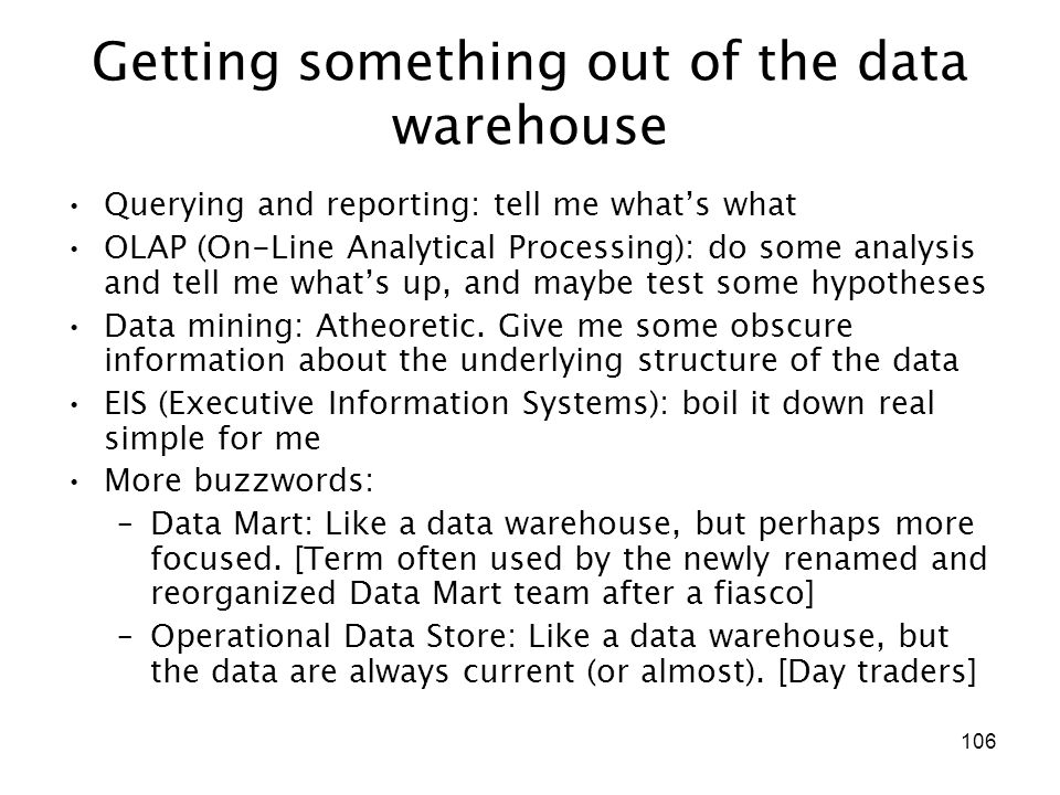 106 Getting something out of the data warehouse Querying and reporting: tell me what's what OLAP (On-Line Analytical Processing): do some analysis and tell me what's up, and maybe test some hypotheses Data mining: Atheoretic.