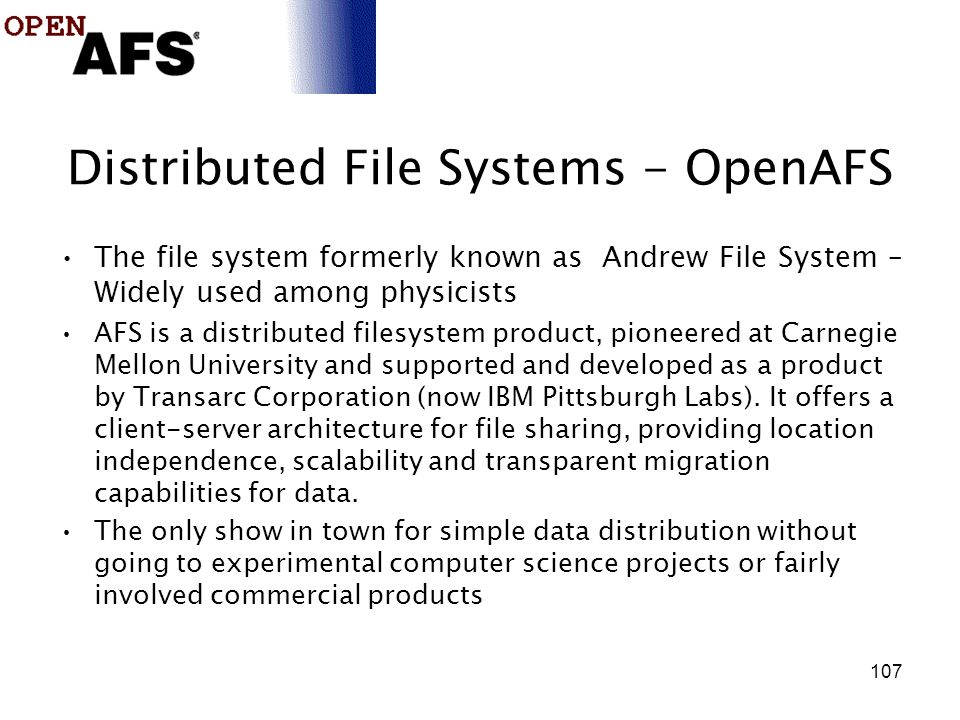 107 Distributed File Systems - OpenAFS The file system formerly known as Andrew File System – Widely used among physicists AFS is a distributed filesystem product, pioneered at Carnegie Mellon University and supported and developed as a product by Transarc Corporation (now IBM Pittsburgh Labs).