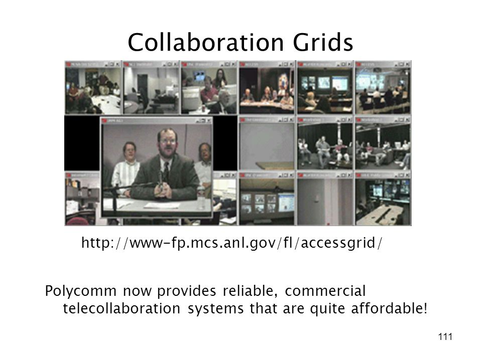 111 Collaboration Grids http://www-fp.mcs.anl.gov/fl/accessgrid/ Polycomm now provides reliable, commercial telecollaboration systems that are quite affordable!