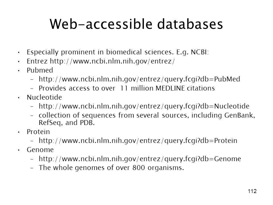 112 Web-accessible databases Especially prominent in biomedical sciences. E.g. NCBI: Entrez http://www.ncbi.nlm.nih.gov/entrez/ Pubmed –http://www.ncb