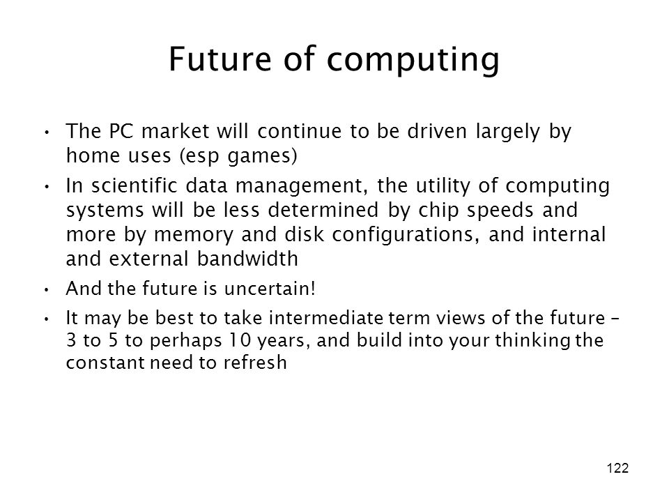 122 Future of computing The PC market will continue to be driven largely by home uses (esp games) In scientific data management, the utility of computing systems will be less determined by chip speeds and more by memory and disk configurations, and internal and external bandwidth And the future is uncertain.