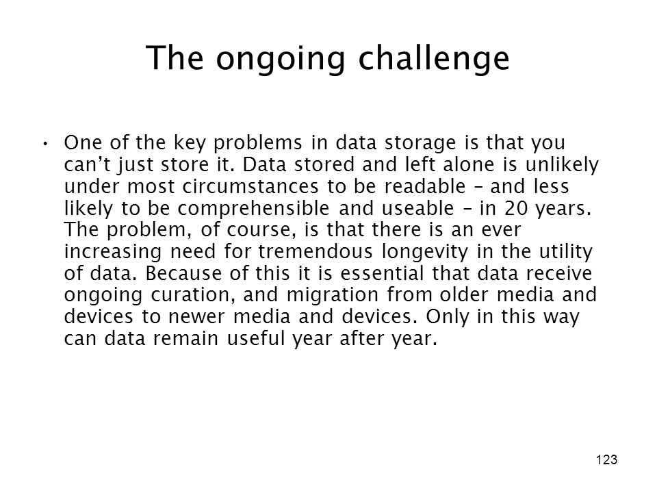 123 The ongoing challenge One of the key problems in data storage is that you can't just store it. Data stored and left alone is unlikely under most c
