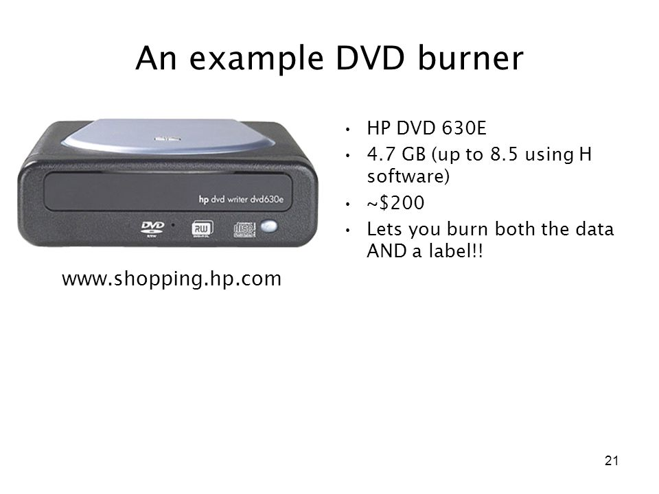 21 An example DVD burner HP DVD 630E 4.7 GB (up to 8.5 using H software) ~$200 Lets you burn both the data AND a label!.