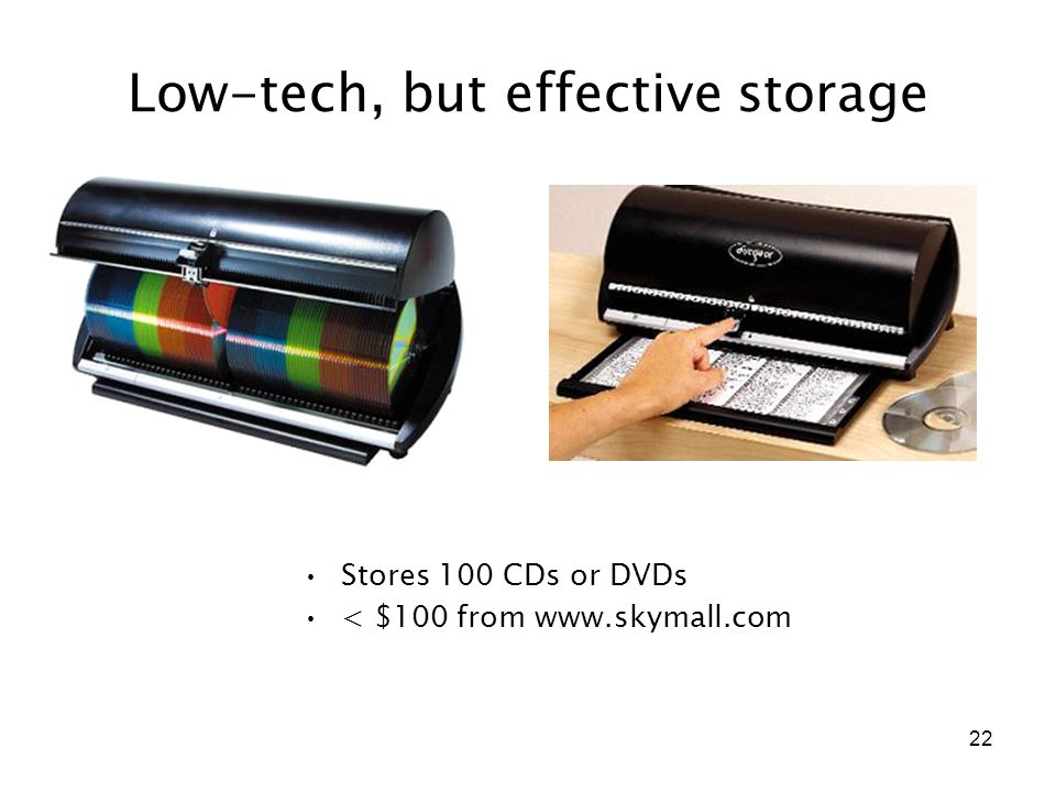 22 Low-tech, but effective storage Stores 100 CDs or DVDs < $100 from www.skymall.com