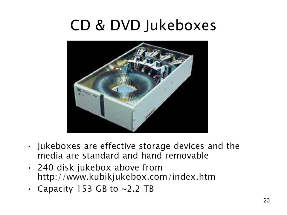 23 CD & DVD Jukeboxes Jukeboxes are effective storage devices and the media are standard and hand removable 240 disk jukebox above from http://www.kubikjukebox.com/index.htm Capacity 153 GB to ~2.2 TB