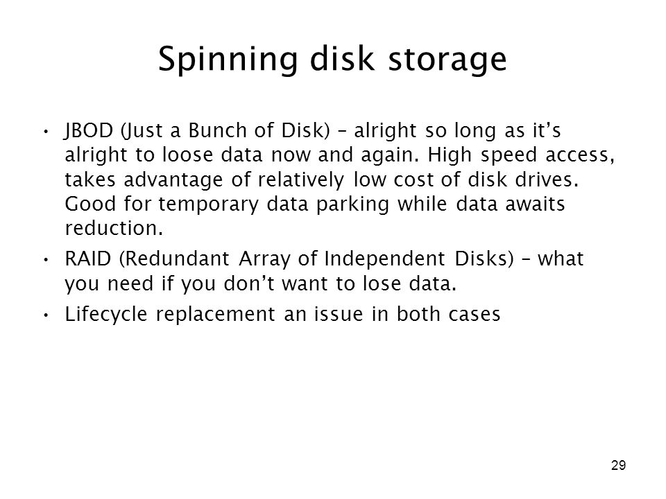 29 Spinning disk storage JBOD (Just a Bunch of Disk) – alright so long as it's alright to loose data now and again. High speed access, takes advantage