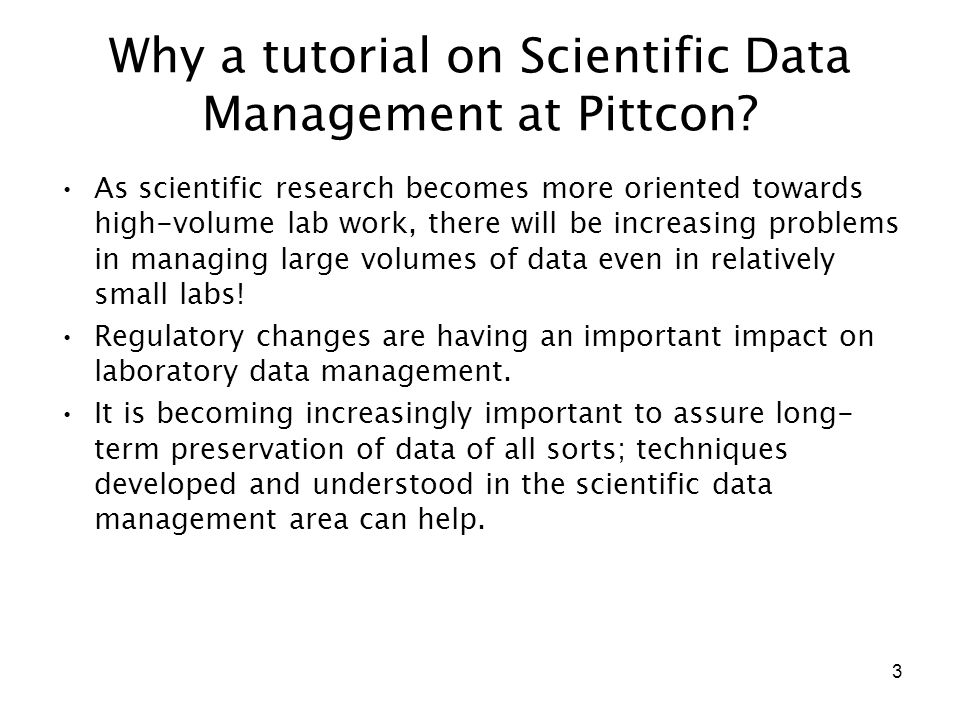 4 Goals Explain the key problems, and the concepts and nomenclature surrounding the problems of scientific data management Identify some right answers, and a few of the answers that are definitely wrong Focus will be on solutions that can be implemented at the level of individual laboratories or laboratory working groups At the end of the tutorial, you may not be ready to sit down and lay out the design a large data management system, but you will know how to start.