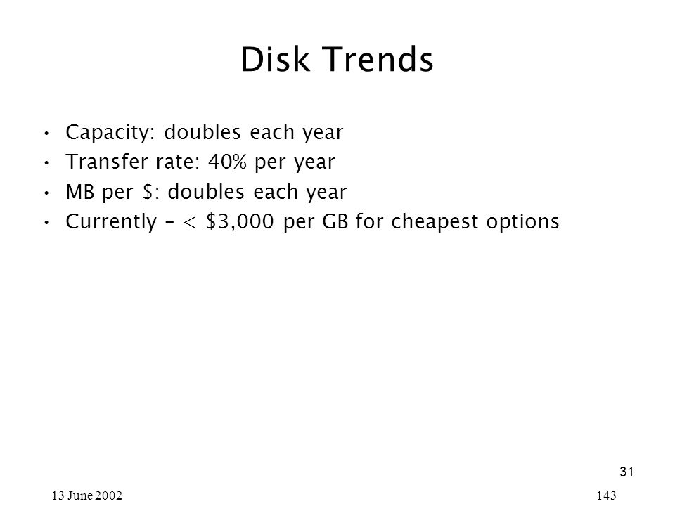 31 13 June 2002143 Disk Trends Capacity: doubles each year Transfer rate: 40% per year MB per $: doubles each year Currently – < $3,000 per GB for cheapest options