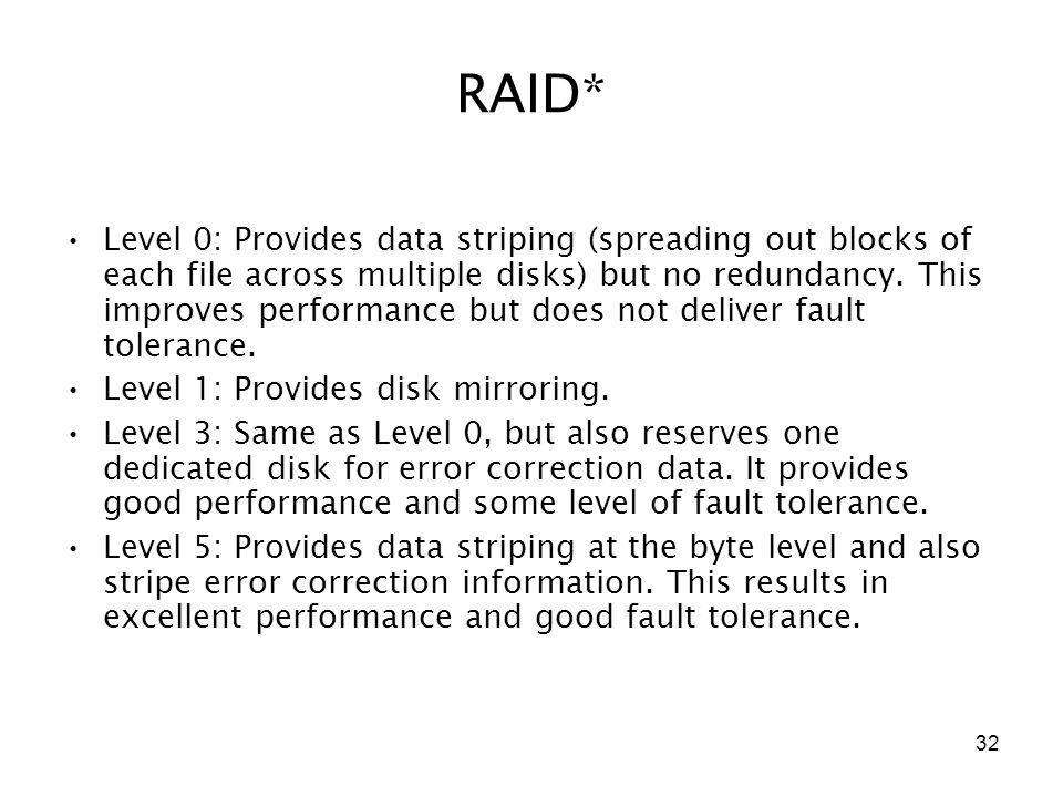 32 RAID* Level 0: Provides data striping (spreading out blocks of each file across multiple disks) but no redundancy.
