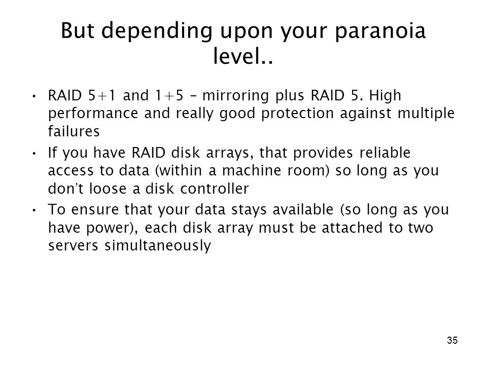 35 But depending upon your paranoia level.. RAID 5+1 and 1+5 – mirroring plus RAID 5. High performance and really good protection against multiple fai