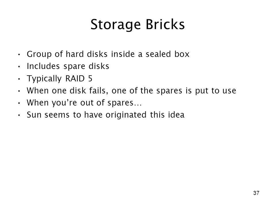 37 Storage Bricks Group of hard disks inside a sealed box Includes spare disks Typically RAID 5 When one disk fails, one of the spares is put to use When you're out of spares… Sun seems to have originated this idea