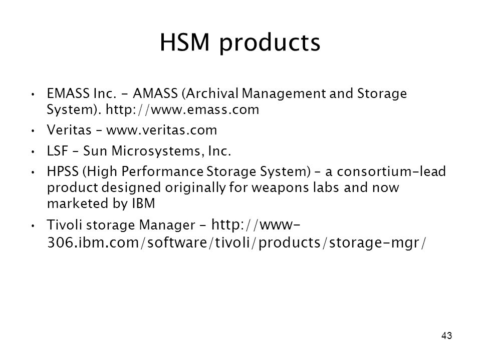 43 HSM products EMASS Inc. - AMASS (Archival Management and Storage System). http://www.emass.com Veritas – www.veritas.com LSF – Sun Microsystems, In