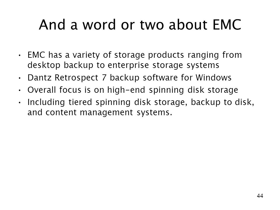 44 And a word or two about EMC EMC has a variety of storage products ranging from desktop backup to enterprise storage systems Dantz Retrospect 7 back