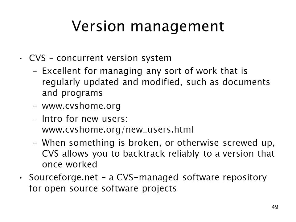 49 Version management CVS – concurrent version system –Excellent for managing any sort of work that is regularly updated and modified, such as documents and programs –www.cvshome.org –Intro for new users: www.cvshome.org/new_users.html –When something is broken, or otherwise screwed up, CVS allows you to backtrack reliably to a version that once worked Sourceforge.net – a CVS-managed software repository for open source software projects