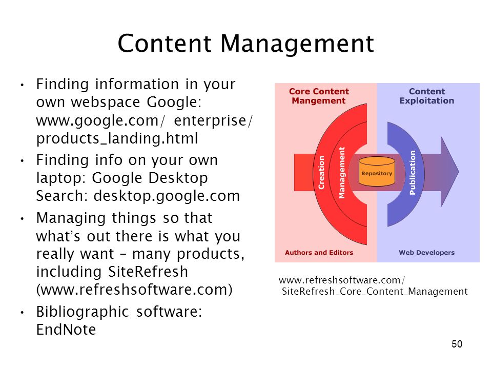 50 Content Management Finding information in your own webspace Google: www.google.com/ enterprise/ products_landing.html Finding info on your own laptop: Google Desktop Search: desktop.google.com Managing things so that what ' s out there is what you really want – many products, including SiteRefresh (www.refreshsoftware.com) Bibliographic software: EndNote www.refreshsoftware.com/ SiteRefresh_Core_Content_Management