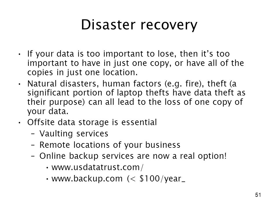51 Disaster recovery If your data is too important to lose, then it's too important to have in just one copy, or have all of the copies in just one lo