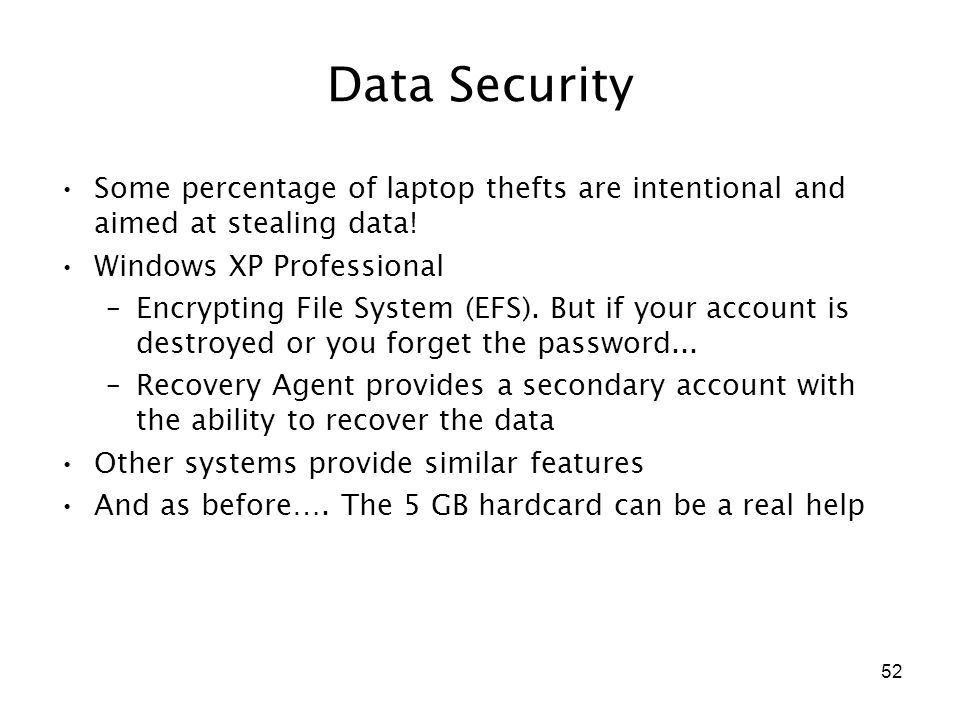 52 Data Security Some percentage of laptop thefts are intentional and aimed at stealing data! Windows XP Professional –Encrypting File System (EFS). B