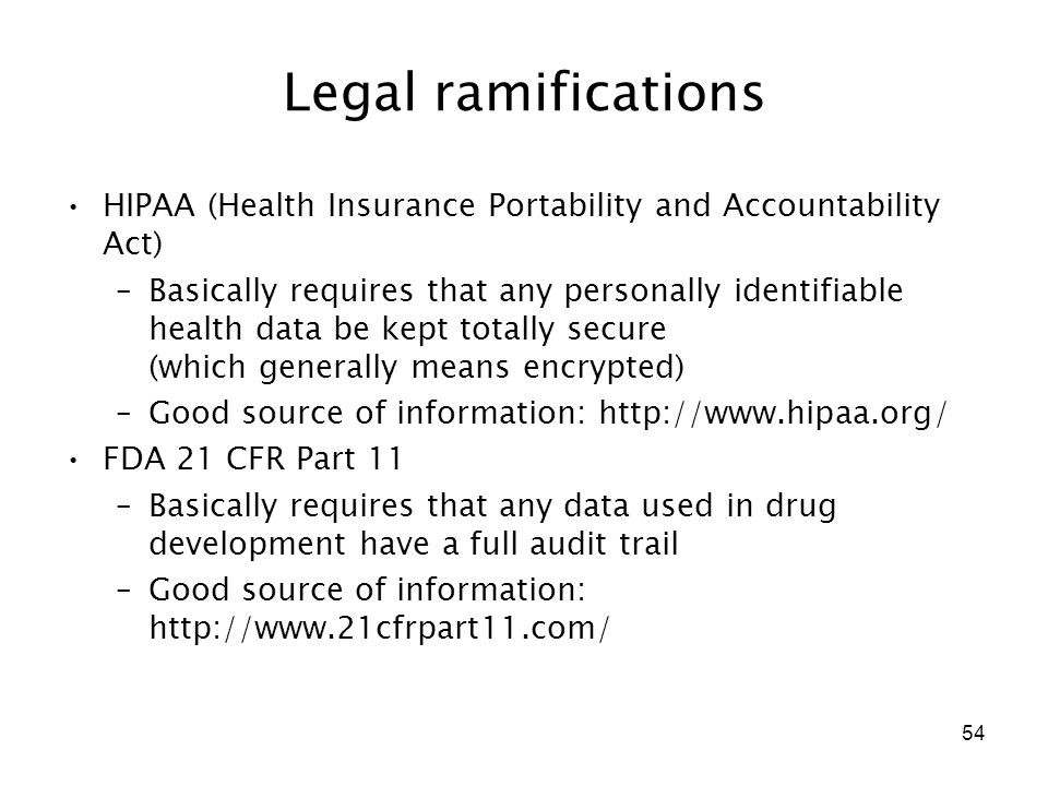54 Legal ramifications HIPAA (Health Insurance Portability and Accountability Act) –Basically requires that any personally identifiable health data be kept totally secure (which generally means encrypted) –Good source of information: http://www.hipaa.org/ FDA 21 CFR Part 11 –Basically requires that any data used in drug development have a full audit trail –Good source of information: http://www.21cfrpart11.com/